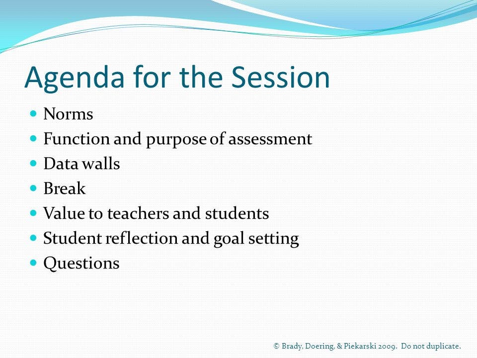Agenda for the Session Norms Function and purpose of assessment Data walls Break Value to teachers and students Student reflection and goal setting Questions © Brady, Doering, & Piekarski 2009.