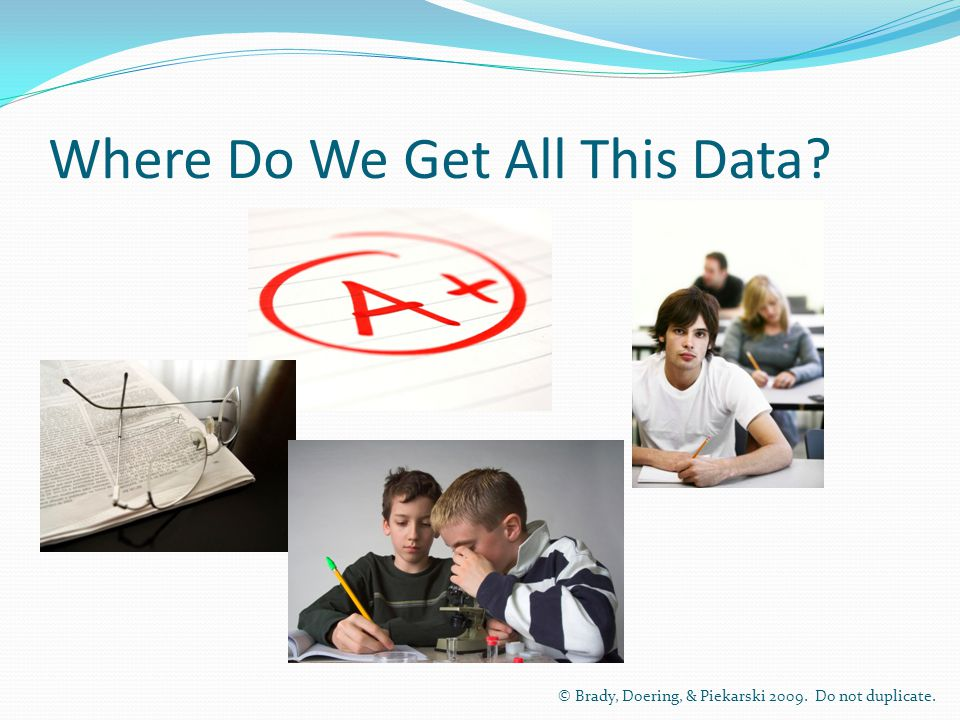 Where Do We Get All This Data © Brady, Doering, & Piekarski Do not duplicate.