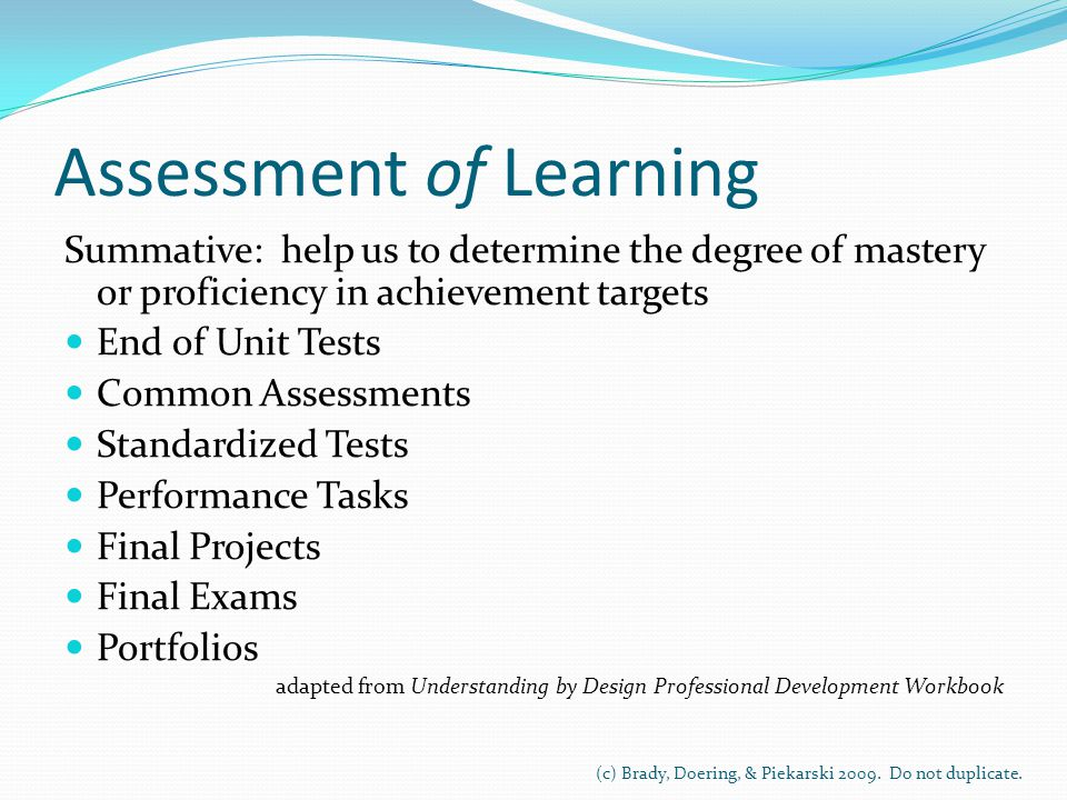 Assessment of Learning Summative: help us to determine the degree of mastery or proficiency in achievement targets End of Unit Tests Common Assessments Standardized Tests Performance Tasks Final Projects Final Exams Portfolios adapted from Understanding by Design Professional Development Workbook (c) Brady, Doering, & Piekarski 2009.