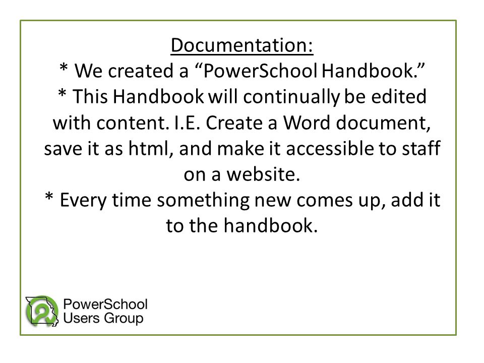 """Documentation: * We created a """"PowerSchool Handbook."""" * This Handbook will continually be edited with content. I.E. Create a Word document, save it as"""