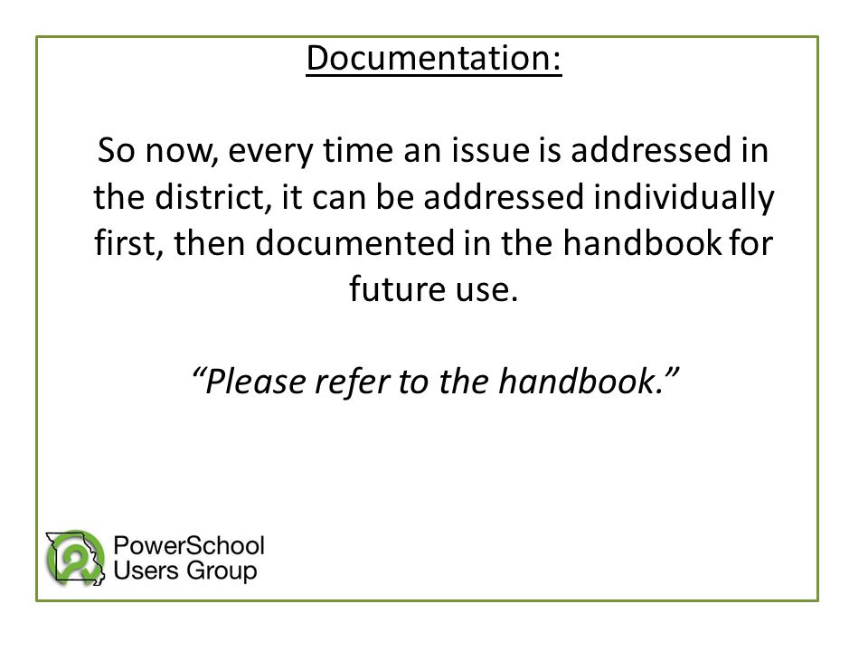 Documentation: So now, every time an issue is addressed in the district, it can be addressed individually first, then documented in the handbook for f
