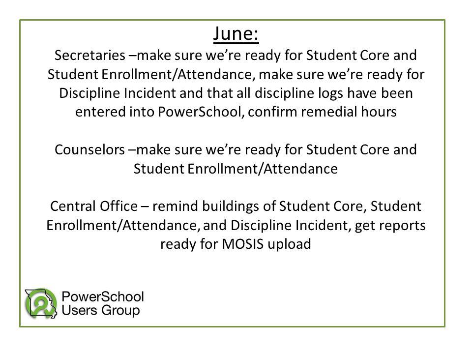 June: Secretaries –make sure we're ready for Student Core and Student Enrollment/Attendance, make sure we're ready for Discipline Incident and that al