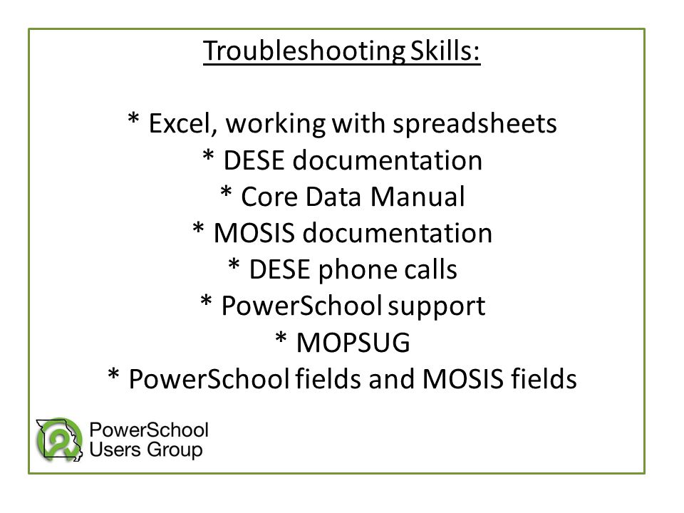 Troubleshooting Skills: * Excel, working with spreadsheets * DESE documentation * Core Data Manual * MOSIS documentation * DESE phone calls * PowerSch