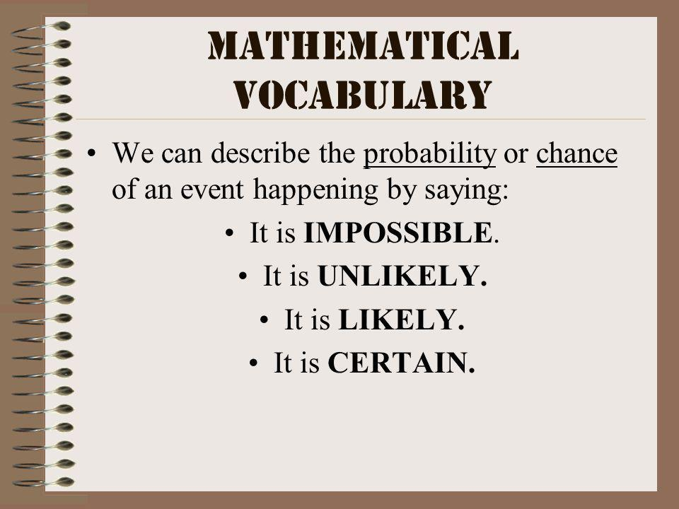 Mathematical Vocabulary We can describe the probability or chance of an event happening by saying: It is IMPOSSIBLE.