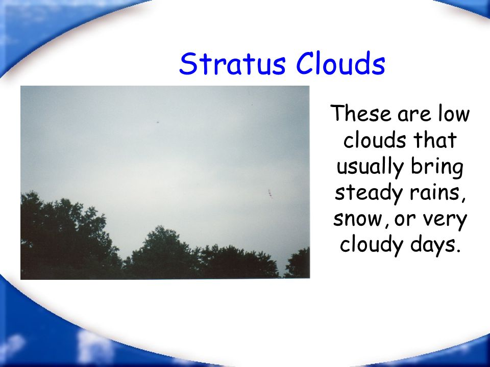 Stratus Clouds These are low clouds that usually bring steady rains, snow, or very cloudy days.