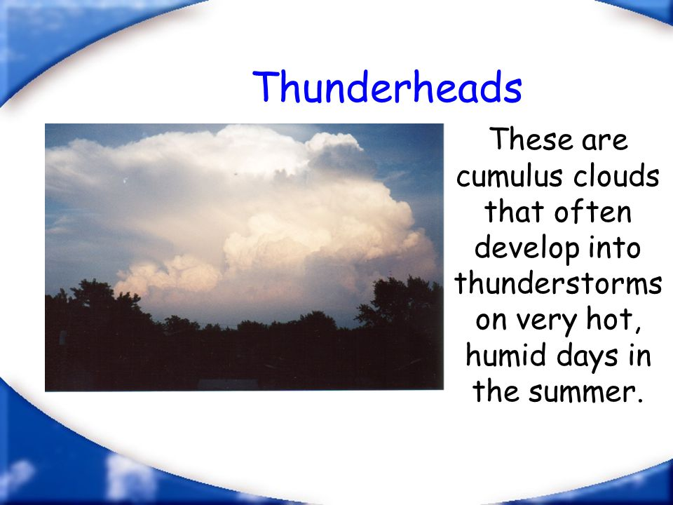 Thunderheads These are cumulus clouds that often develop into thunderstorms on very hot, humid days in the summer.