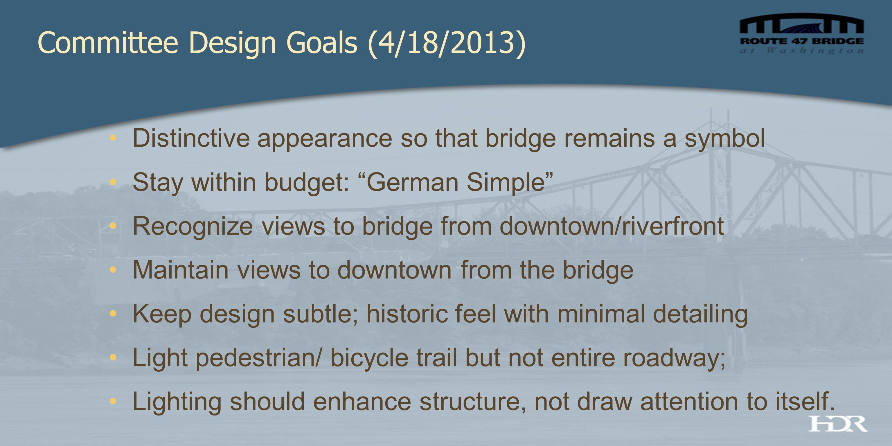 Distinctive appearance so that bridge remains a symbol Stay within budget: German Simple Recognize views to bridge from downtown/riverfront Maintain views to downtown from the bridge Keep design subtle; historic feel with minimal detailing Light pedestrian/ bicycle trail but not entire roadway; Lighting should enhance structure, not draw attention to itself.