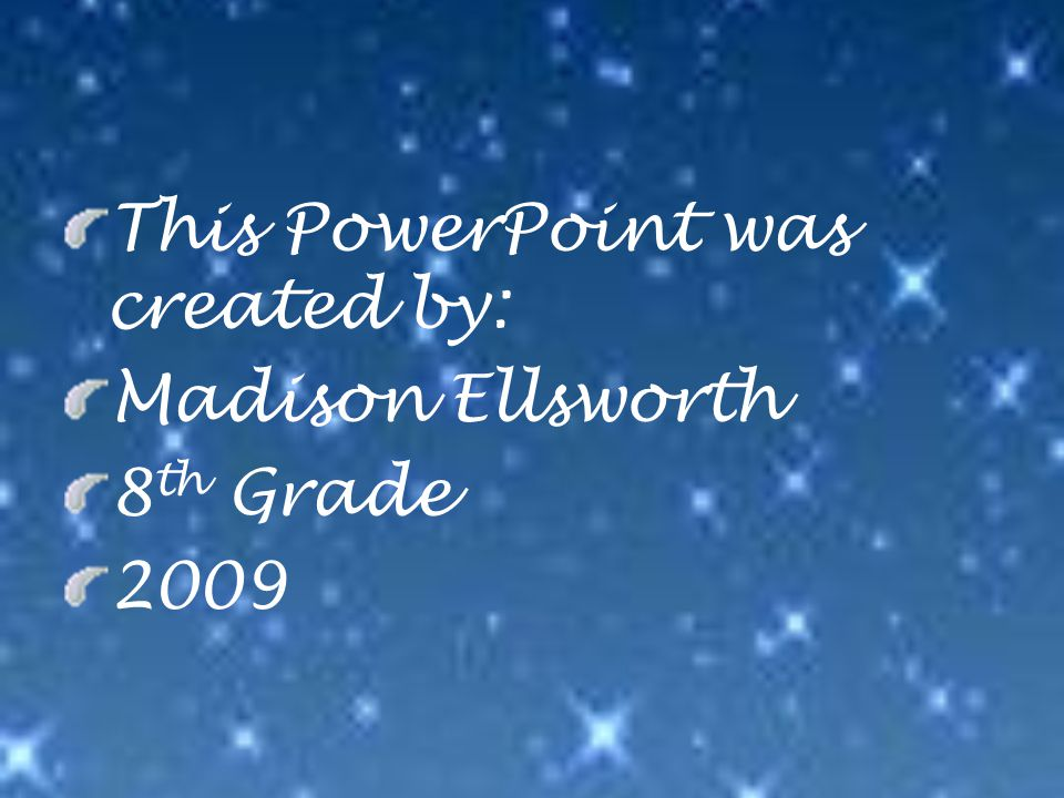 This PowerPoint was created by: Madison Ellsworth 8 th Grade 2009