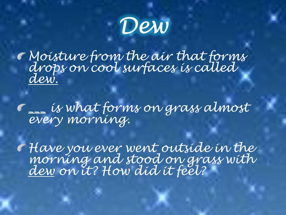 Moisture from the air that forms drops on cool surfaces is called dew.