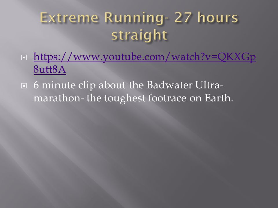  https://www.youtube.com/watch?v=QKXGp 8utt8A https://www.youtube.com/watch?v=QKXGp 8utt8A  6 minute clip about the Badwater Ultra- marathon- the to