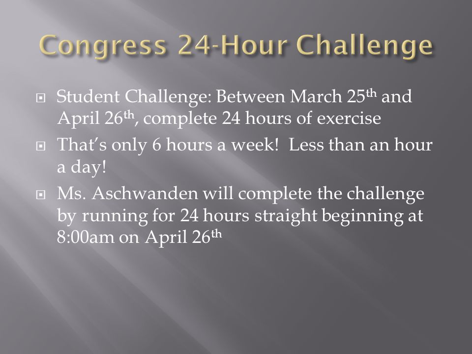  Student Challenge: Between March 25 th and April 26 th, complete 24 hours of exercise  That's only 6 hours a week! Less than an hour a day!  Ms. A