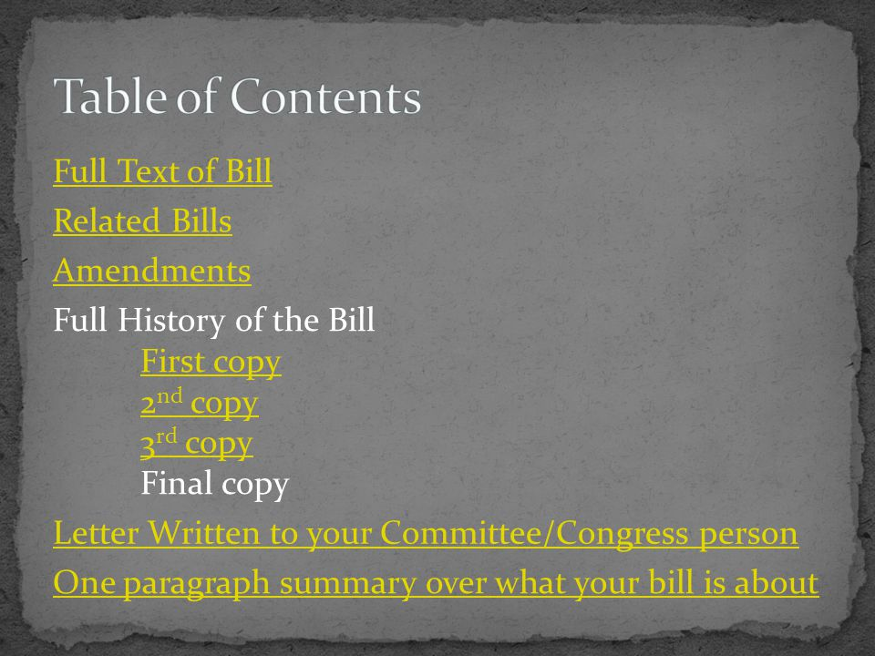 Full Text of Bill Related Bills Amendments Full History of the Bill First copy 2 nd copy 3 rd copy Final copy Letter Written to your Committee/Congress person One paragraph summary over what your bill is about