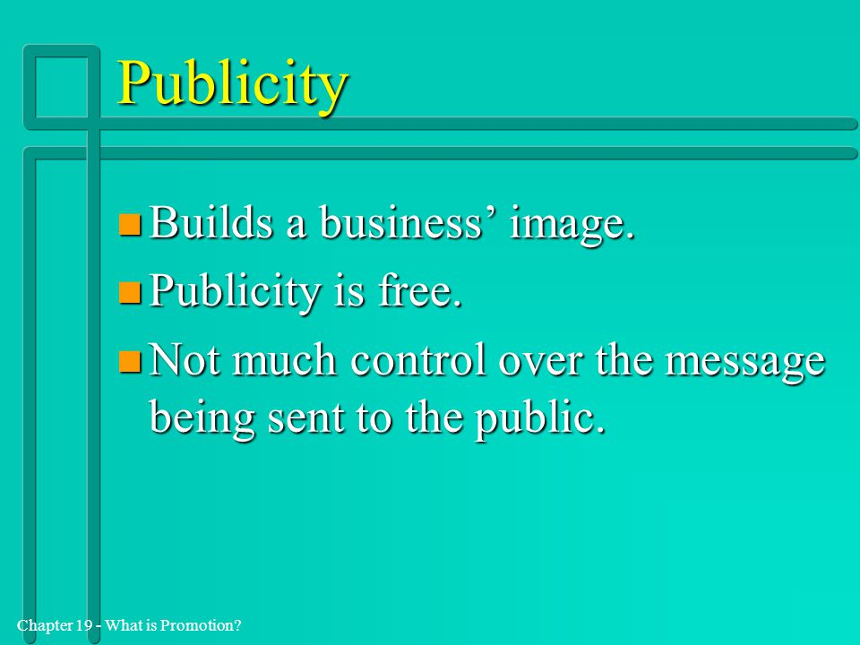 Chapter 19 - What is Promotion? Publicity n Builds a business' image. n Publicity is free. n Not much control over the message being sent to the publi