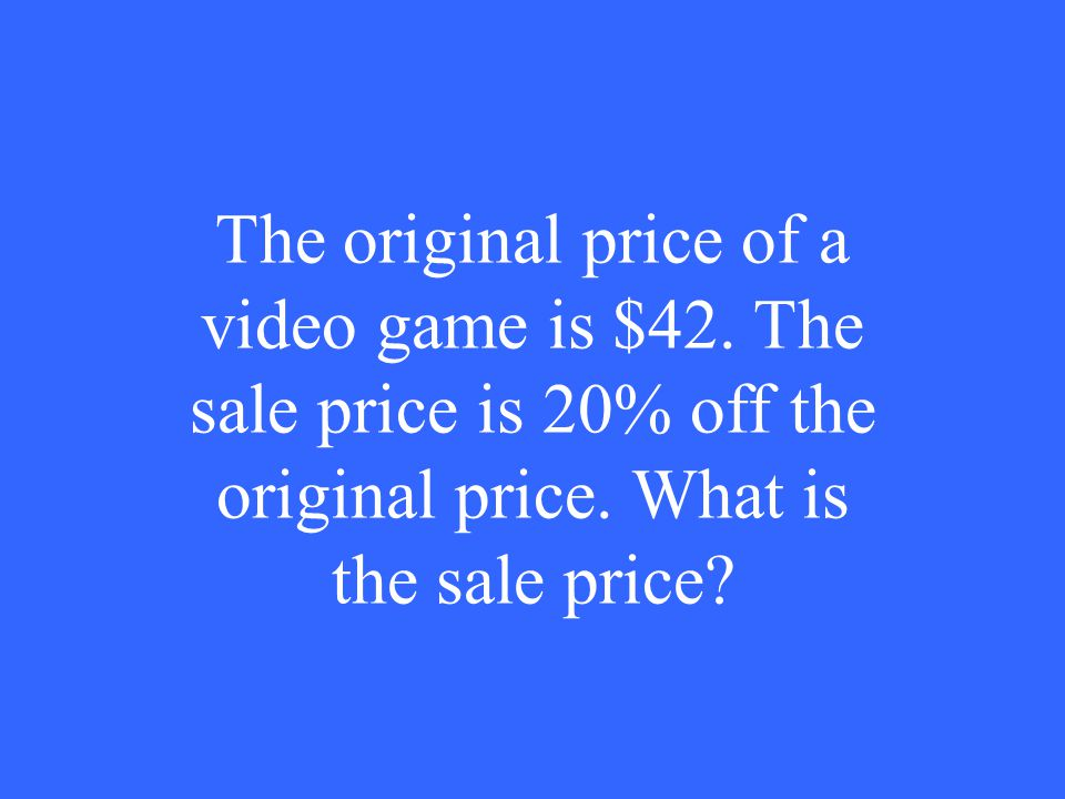 The original price of a video game is $42. The sale price is 20% off the original price.