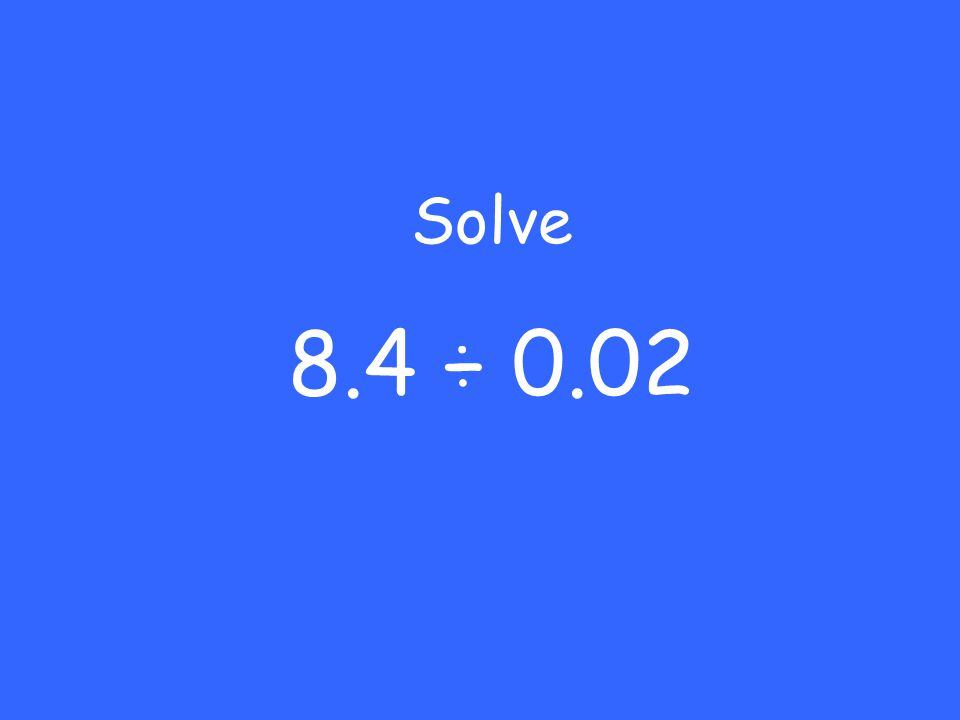 Solve 8.4 ÷ 0.02