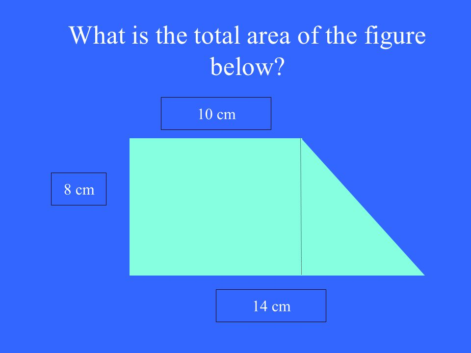 What is the total area of the figure below? 10 cm 14 cm 8 cm