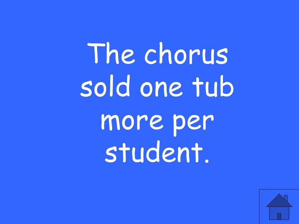 The chorus sold one tub more per student.