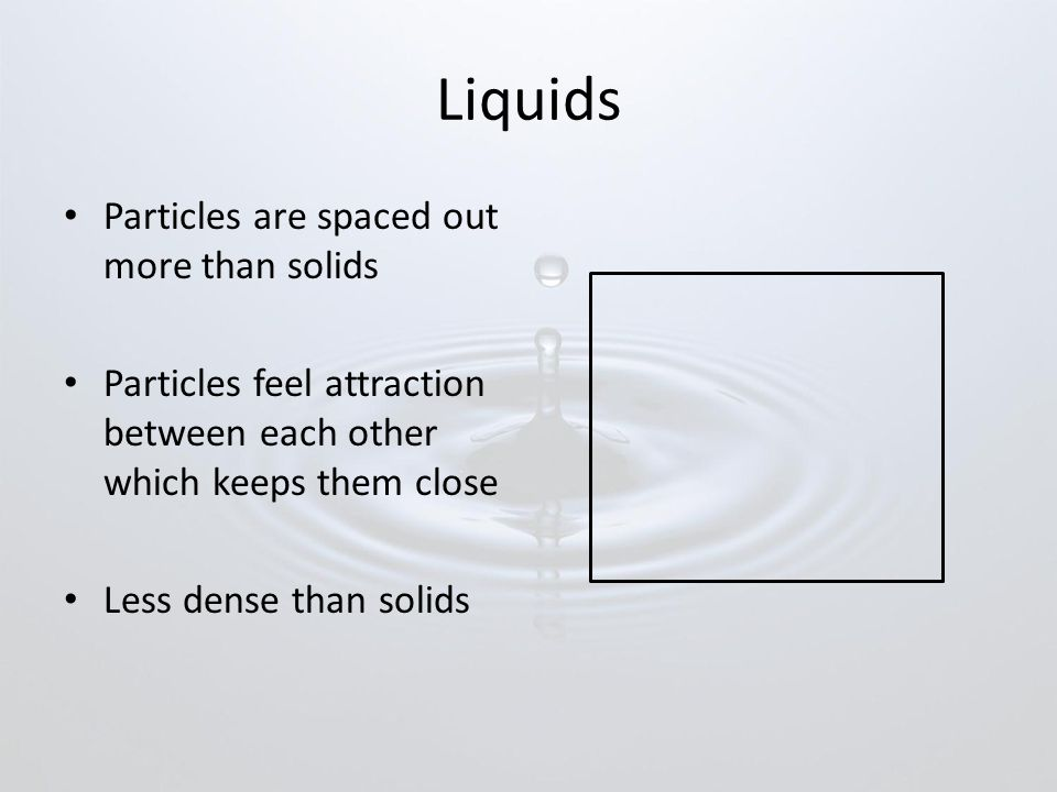 Liquids Particles are spaced out more than solids Particles feel attraction between each other which keeps them close Less dense than solids