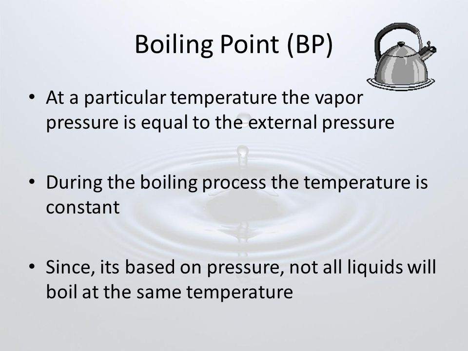Boiling Point (BP) At a particular temperature the vapor pressure is equal to the external pressure During the boiling process the temperature is constant Since, its based on pressure, not all liquids will boil at the same temperature