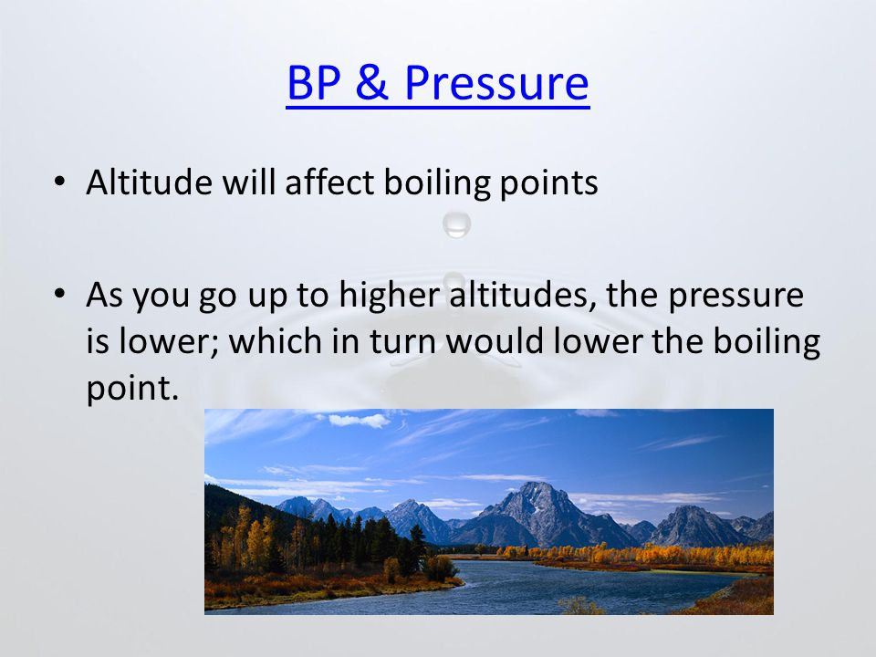 BP & Pressure Altitude will affect boiling points As you go up to higher altitudes, the pressure is lower; which in turn would lower the boiling point.