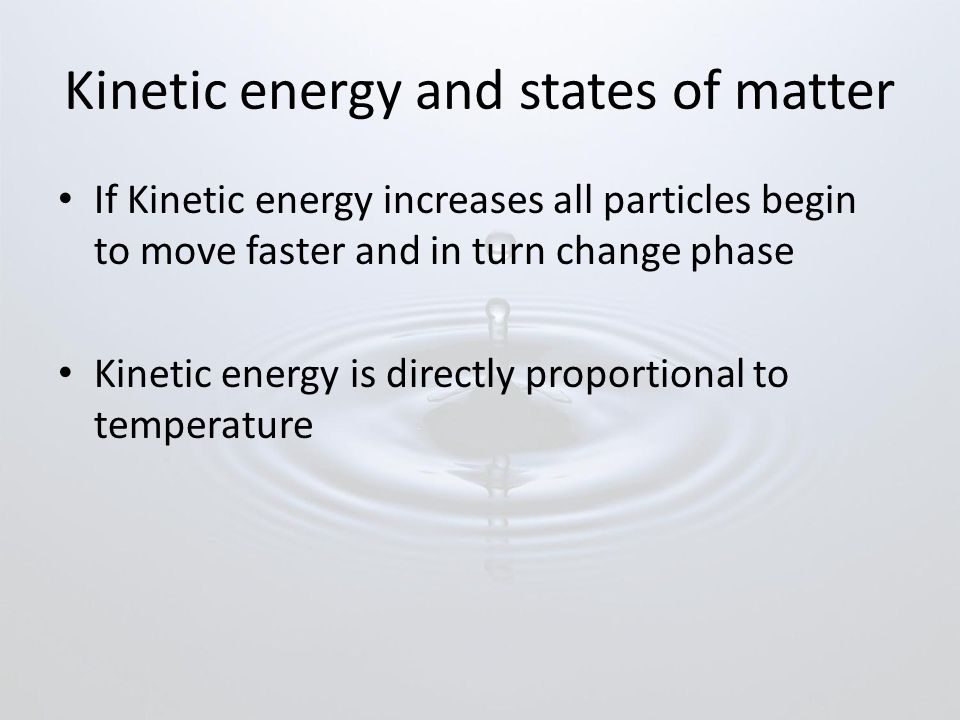 Kinetic energy and states of matter If Kinetic energy increases all particles begin to move faster and in turn change phase Kinetic energy is directly proportional to temperature