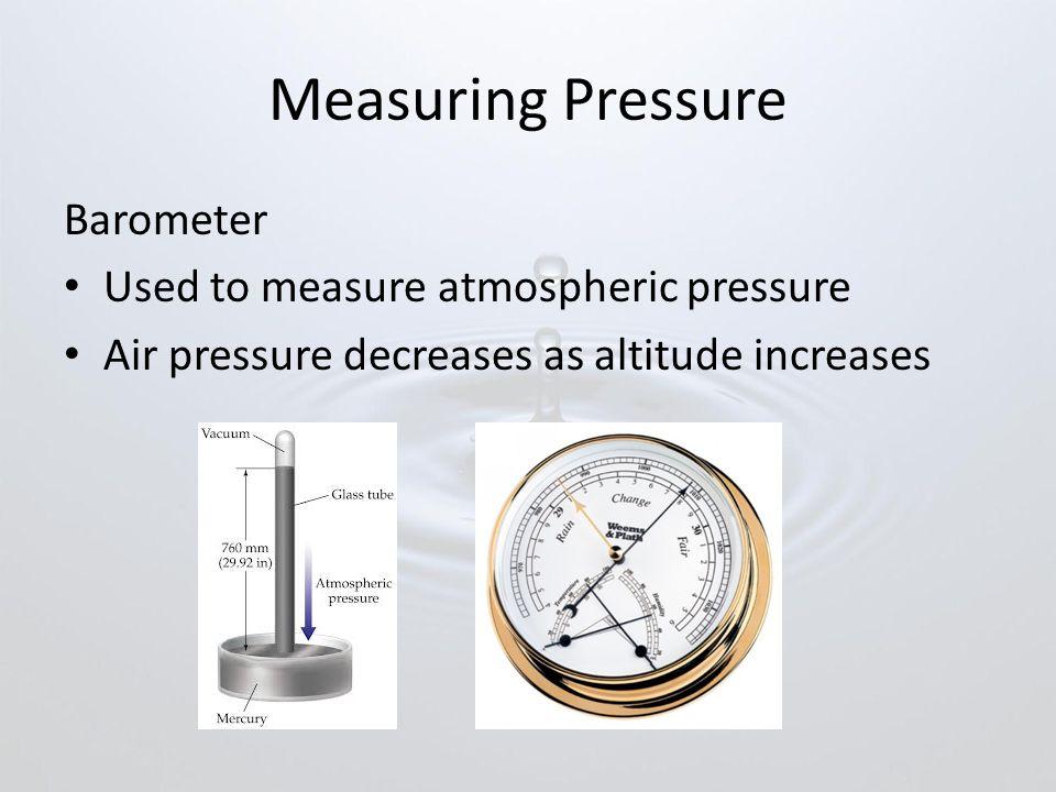 Measuring Pressure Barometer Used to measure atmospheric pressure Air pressure decreases as altitude increases