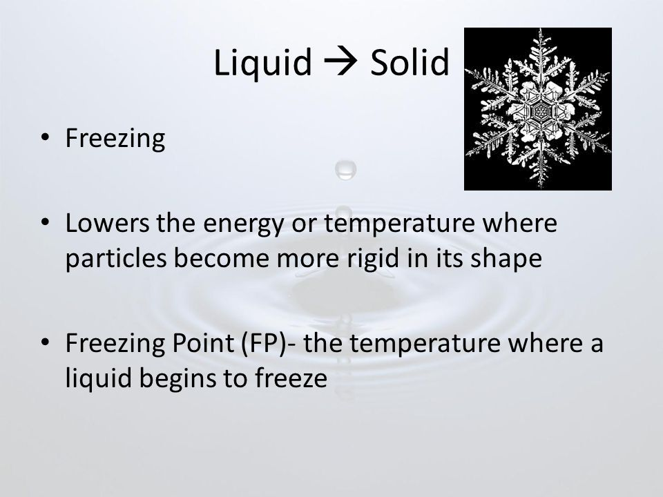 Liquid  Solid Freezing Lowers the energy or temperature where particles become more rigid in its shape Freezing Point (FP)- the temperature where a liquid begins to freeze