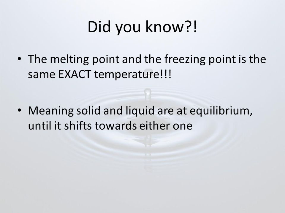 Did you know?.The melting point and the freezing point is the same EXACT temperature!!.
