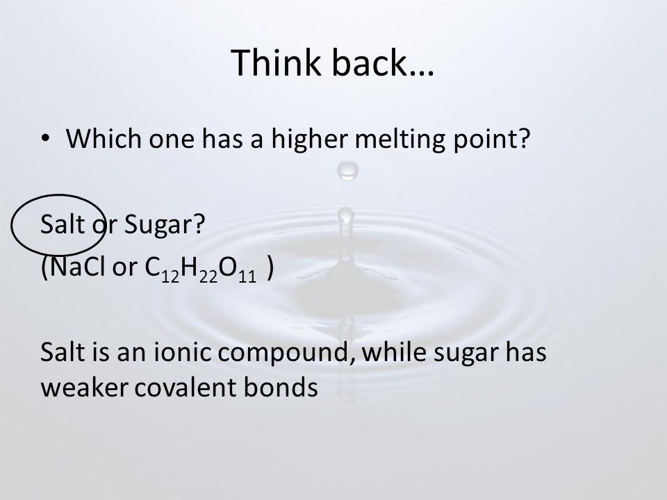Think back… Which one has a higher melting point.Salt or Sugar.