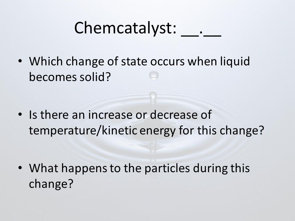 Chemcatalyst: __.__ Which change of state occurs when liquid becomes solid.
