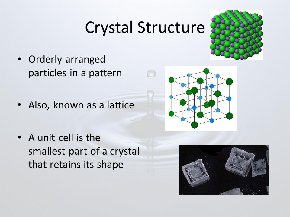 Crystal Structure Orderly arranged particles in a pattern Also, known as a lattice A unit cell is the smallest part of a crystal that retains its shape