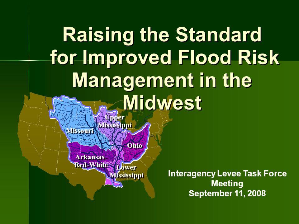 Raising the Standard for Improved Flood Risk Management in the Midwest Raising the Standard for Improved Flood Risk Management in the Midwest Interagency Levee Task Force Meeting September 11, 2008