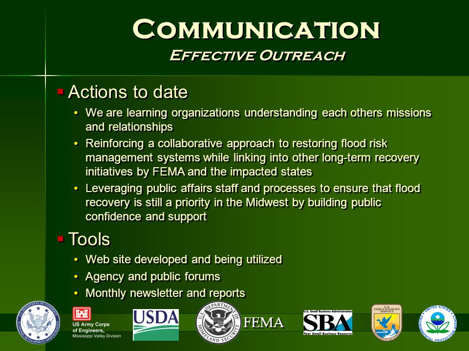FEMA Communication Effective Outreach Communication Effective Outreach  Actions to date We are learning organizations understanding each others missions and relationships Reinforcing a collaborative approach to restoring flood risk management systems while linking into other long-term recovery initiatives by FEMA and the impacted states Leveraging public affairs staff and processes to ensure that flood recovery is still a priority in the Midwest by building public confidence and support  Tools Web site developed and being utilized Agency and public forums Monthly newsletter and reports  Actions to date We are learning organizations understanding each others missions and relationships Reinforcing a collaborative approach to restoring flood risk management systems while linking into other long-term recovery initiatives by FEMA and the impacted states Leveraging public affairs staff and processes to ensure that flood recovery is still a priority in the Midwest by building public confidence and support  Tools Web site developed and being utilized Agency and public forums Monthly newsletter and reports