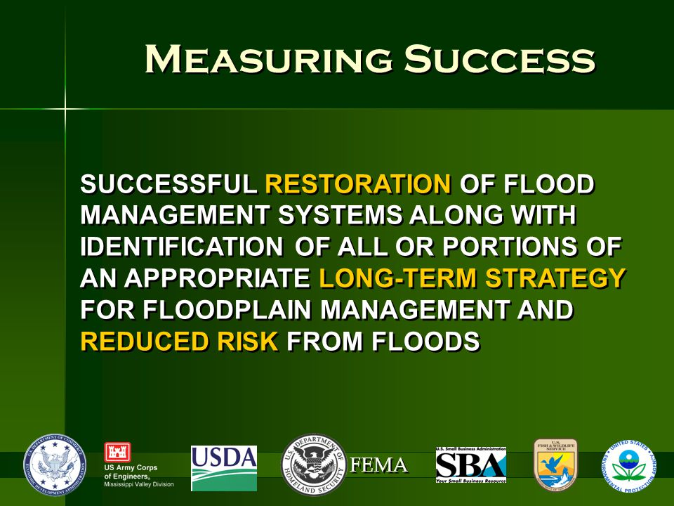 FEMA Measuring Success SUCCESSFUL RESTORATION OF FLOOD MANAGEMENT SYSTEMS ALONG WITH IDENTIFICATION OF ALL OR PORTIONS OF AN APPROPRIATE LONG-TERM STRATEGY FOR FLOODPLAIN MANAGEMENT AND REDUCED RISK FROM FLOODS