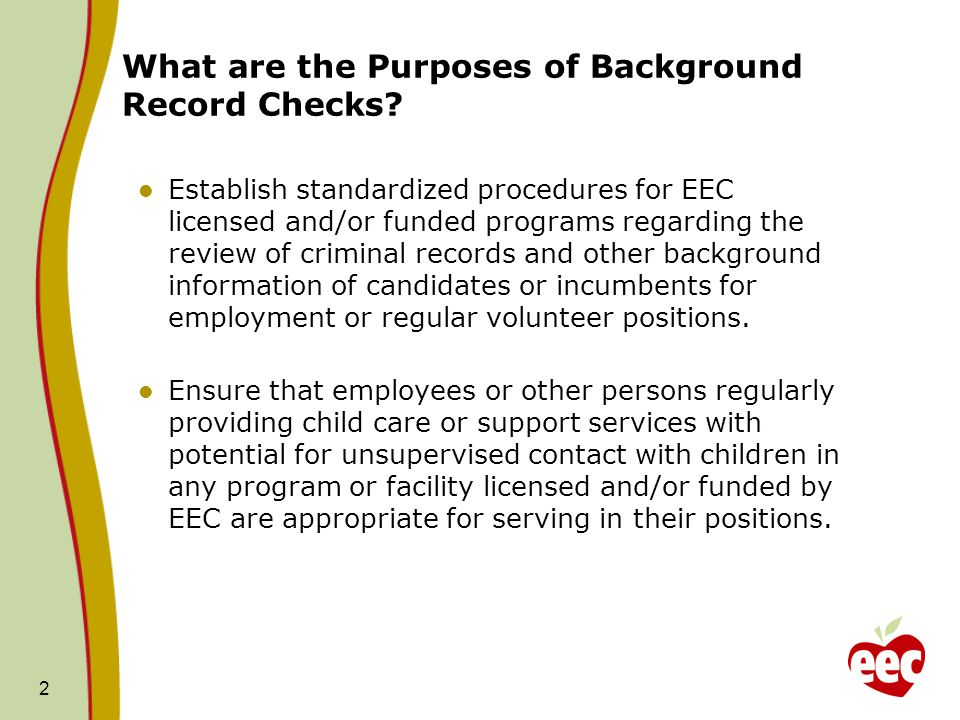 What are the Purposes of Background Record Checks? Establish standardized procedures for EEC licensed and/or funded programs regarding the review of c