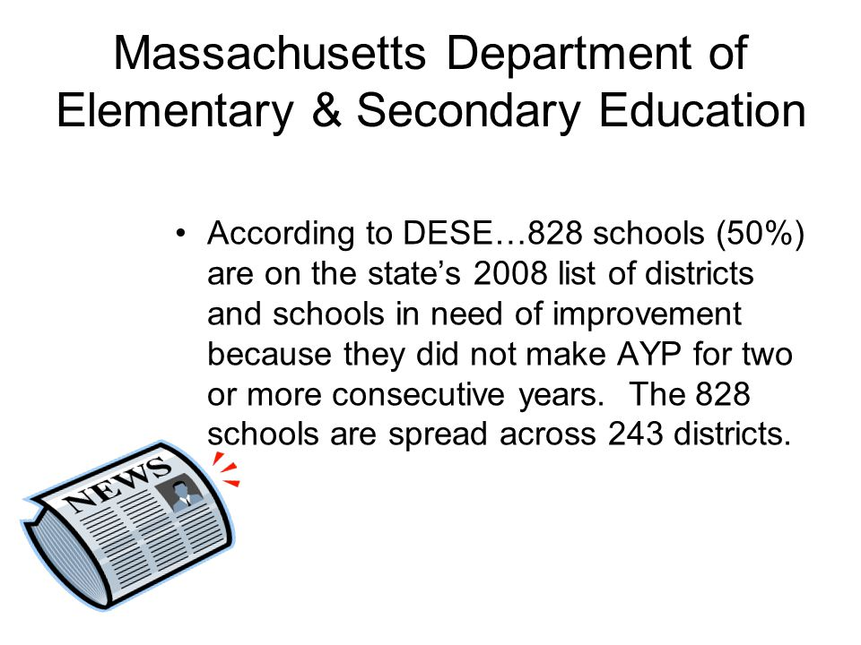 Massachusetts Department of Elementary & Secondary Education According to DESE…828 schools (50%) are on the state's 2008 list of districts and schools in need of improvement because they did not make AYP for two or more consecutive years.