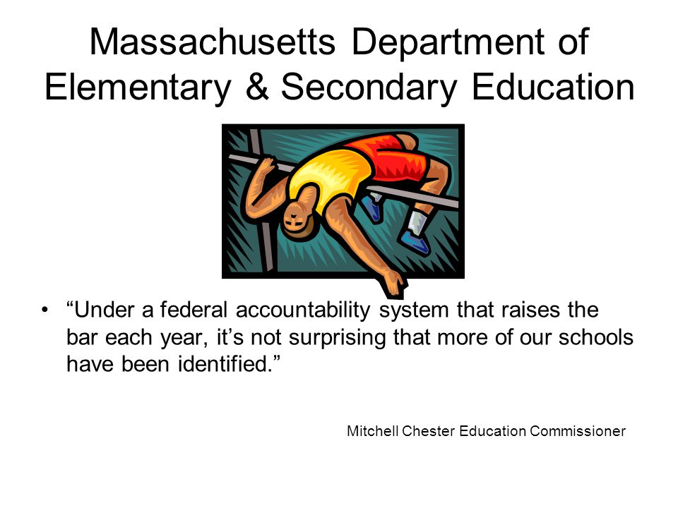 Massachusetts Department of Elementary & Secondary Education Under a federal accountability system that raises the bar each year, it's not surprising that more of our schools have been identified. Mitchell Chester Education Commissioner