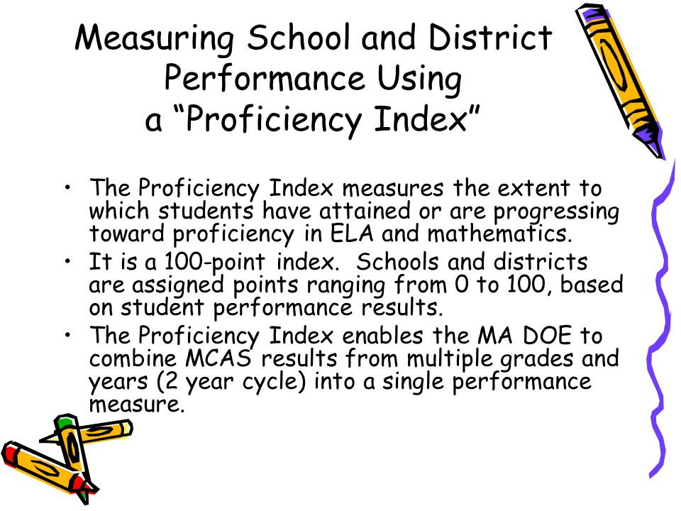 Measuring School and District Performance Using a Proficiency Index The Proficiency Index measures the extent to which students have attained or are progressing toward proficiency in ELA and mathematics.