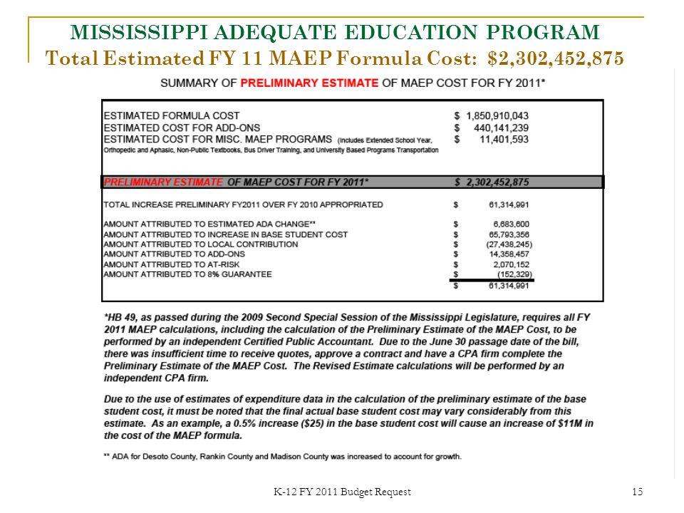 K-12 FY 2011 Budget Request 15 Total Estimated FY 11 MAEP Formula Cost: $2,302,452,875 MISSISSIPPI ADEQUATE EDUCATION PROGRAM