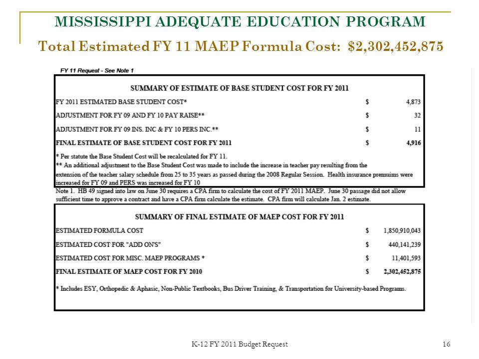 K-12 FY 2011 Budget Request 16 Total Estimated FY 11 MAEP Formula Cost: $2,302,452,875 MISSISSIPPI ADEQUATE EDUCATION PROGRAM