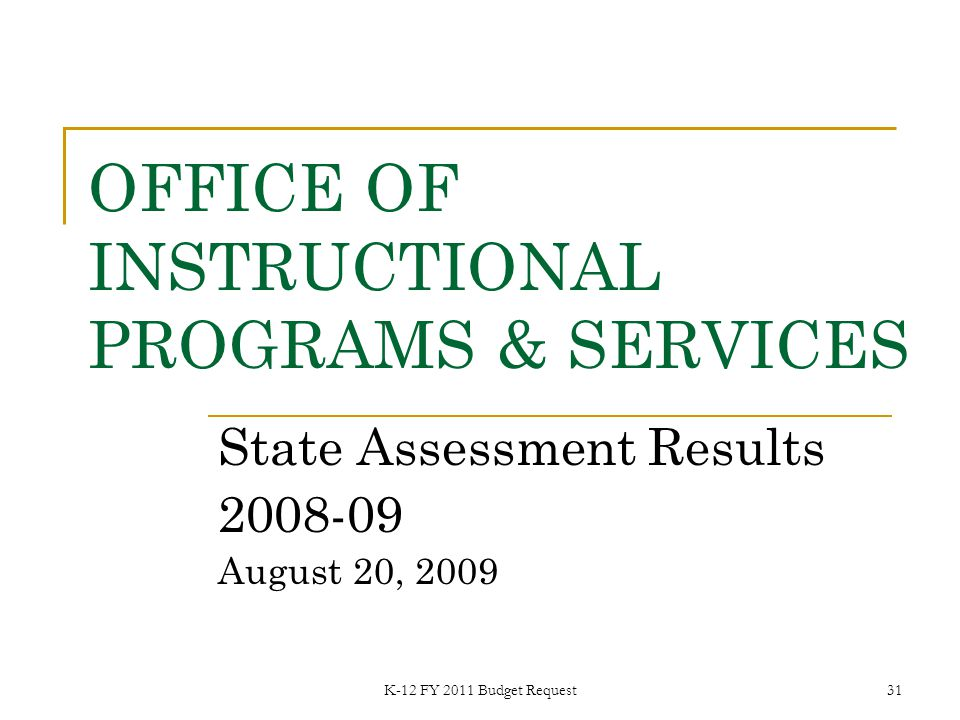 K-12 FY 2011 Budget Request31 OFFICE OF INSTRUCTIONAL PROGRAMS & SERVICES State Assessment Results 2008-09 August 20, 2009