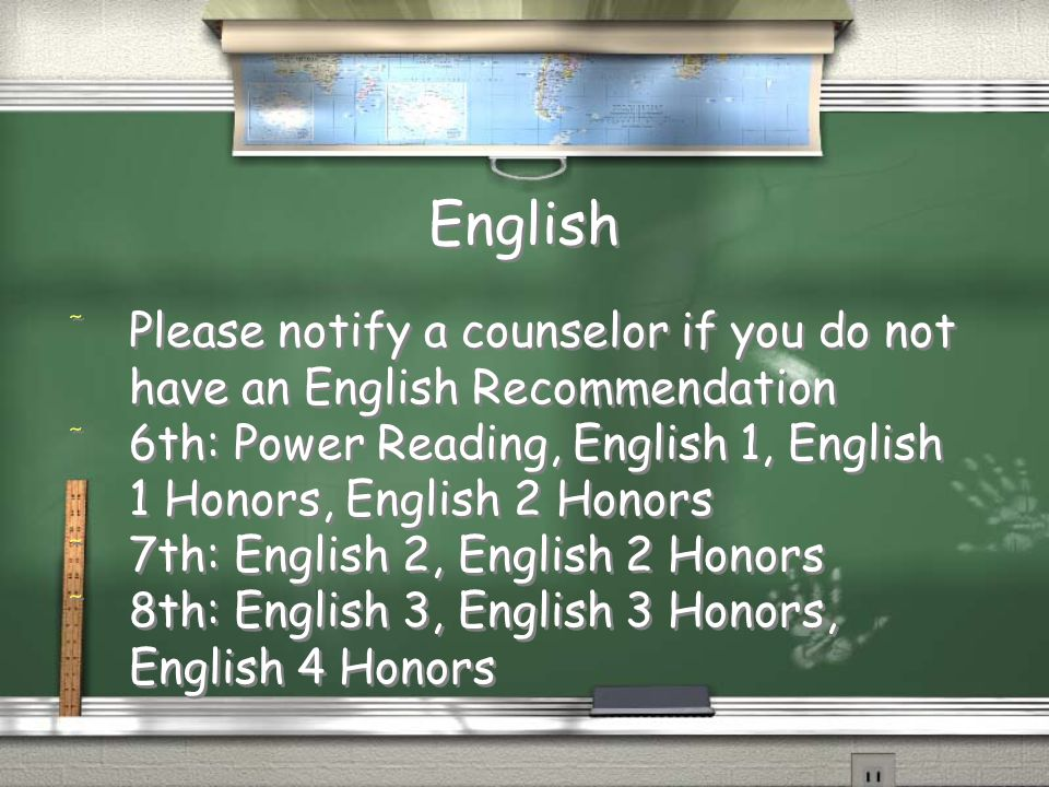 English / Please notify a counselor if you do not have an English Recommendation / 6th: Power Reading, English 1, English 1 Honors, English 2 Honors / 7th: English 2, English 2 Honors / 8th: English 3, English 3 Honors, English 4 Honors / Please notify a counselor if you do not have an English Recommendation / 6th: Power Reading, English 1, English 1 Honors, English 2 Honors / 7th: English 2, English 2 Honors / 8th: English 3, English 3 Honors, English 4 Honors
