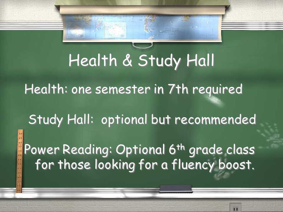 Health & Study Hall Health: one semester in 7th required Study Hall: optional but recommended Power Reading: Optional 6 th grade class for those looking for a fluency boost.