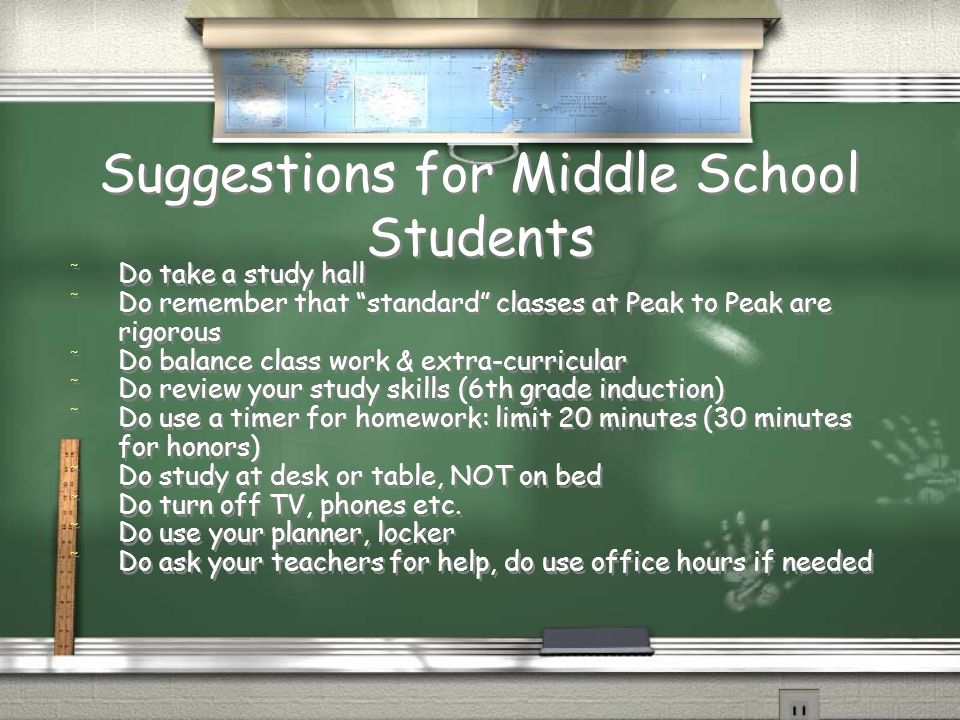 Suggestions for Middle School Students / Do take a study hall / Do remember that standard classes at Peak to Peak are rigorous / Do balance class work & extra-curricular / Do review your study skills (6th grade induction) / Do use a timer for homework: limit 20 minutes (30 minutes for honors) / Do study at desk or table, NOT on bed / Do turn off TV, phones etc.