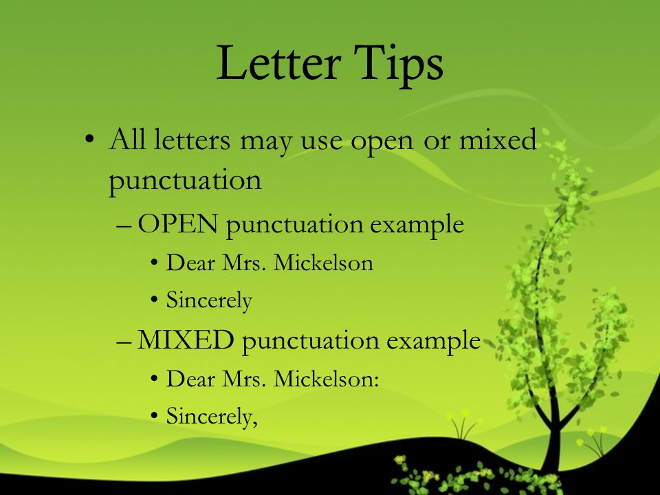 Letter Tips All letters may use open or mixed punctuation –OPEN punctuation example Dear Mrs. Mickelson Sincerely –MIXED punctuation example Dear Mrs.