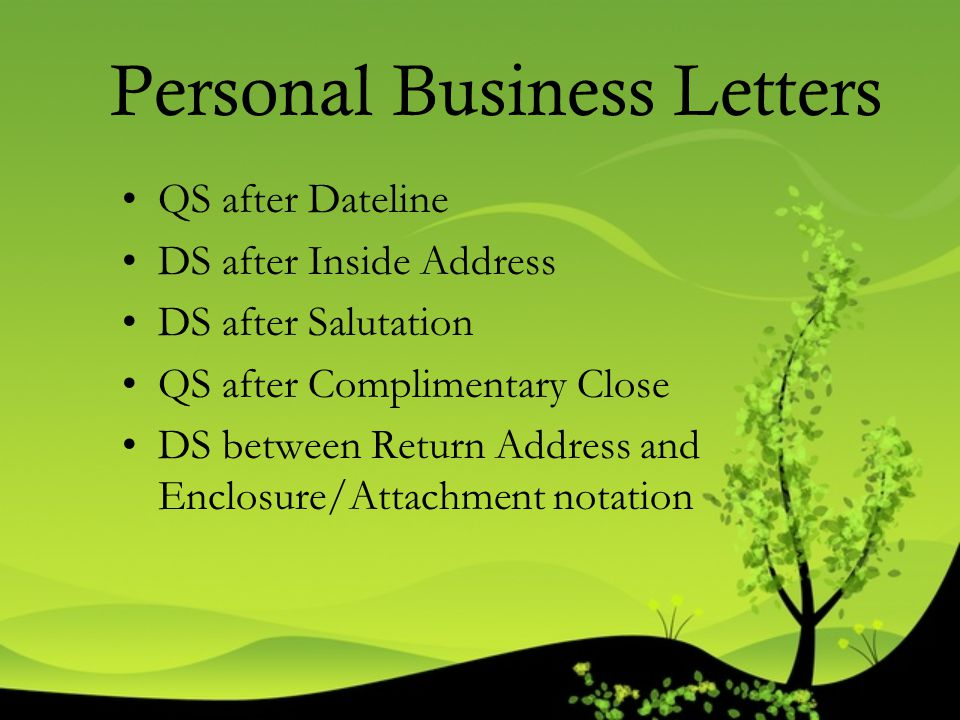 Personal Business Letters QS after Dateline DS after Inside Address DS after Salutation QS after Complimentary Close DS between Return Address and Enc