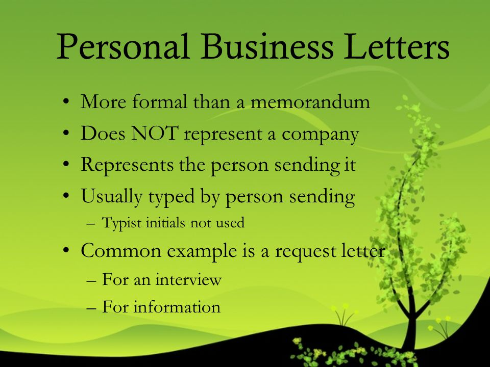 Personal Business Letters More formal than a memorandum Does NOT represent a company Represents the person sending it Usually typed by person sending
