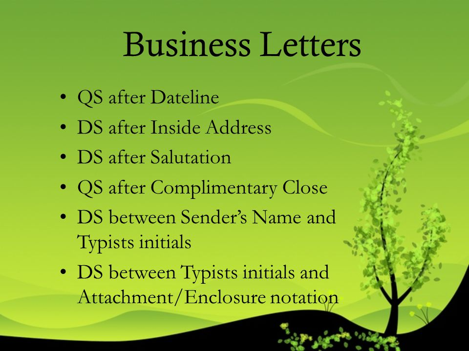 Business Letters QS after Dateline DS after Inside Address DS after Salutation QS after Complimentary Close DS between Sender's Name and Typists initi