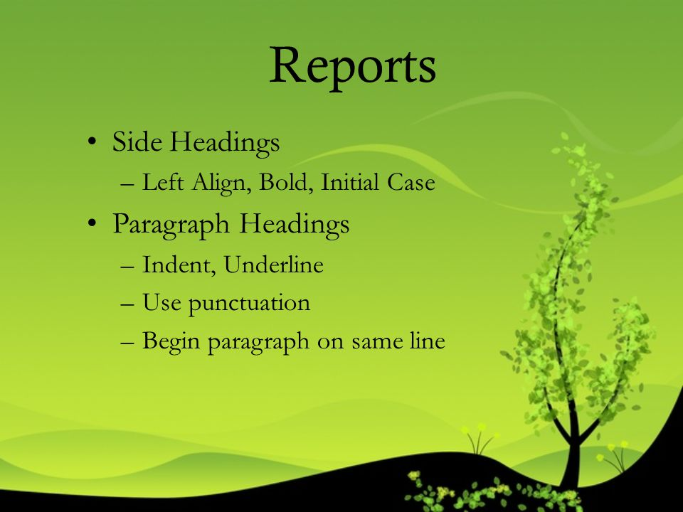 Reports Side Headings –Left Align, Bold, Initial Case Paragraph Headings –Indent, Underline –Use punctuation –Begin paragraph on same line