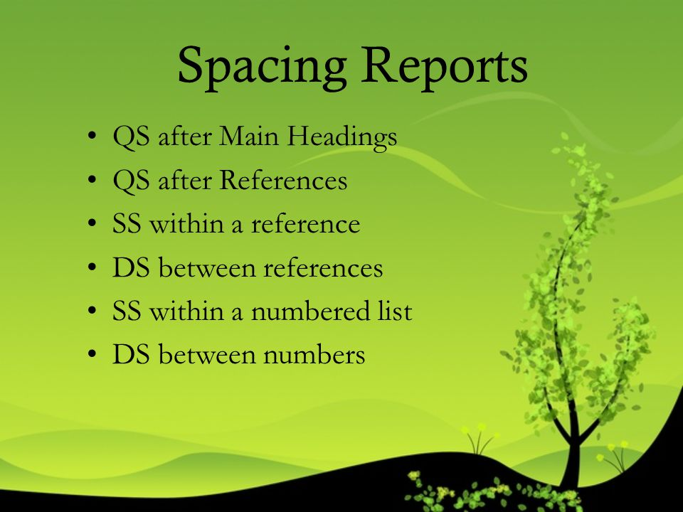 Spacing Reports QS after Main Headings QS after References SS within a reference DS between references SS within a numbered list DS between numbers